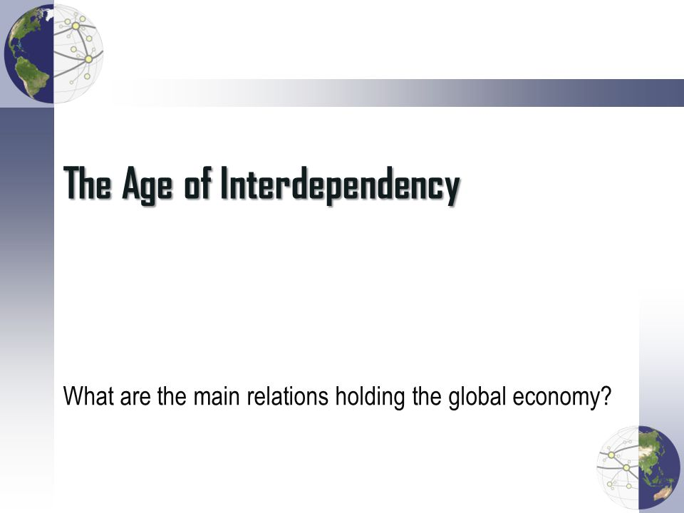 The Age of Interdependency What are the main relations holding the global economy?