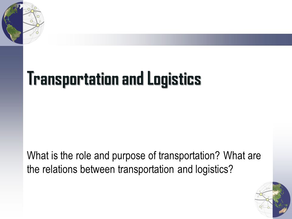 Transportation and Logistics What is the role and purpose of transportation.