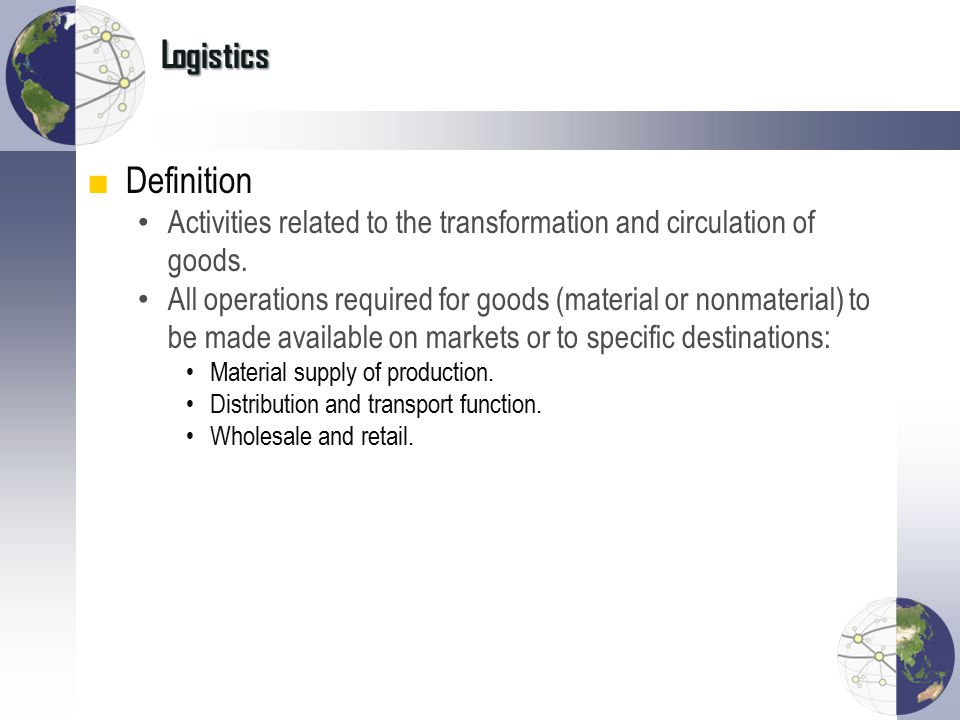 Logistics ■Definition Activities related to the transformation and circulation of goods. All operations required for goods (material or nonmaterial) t