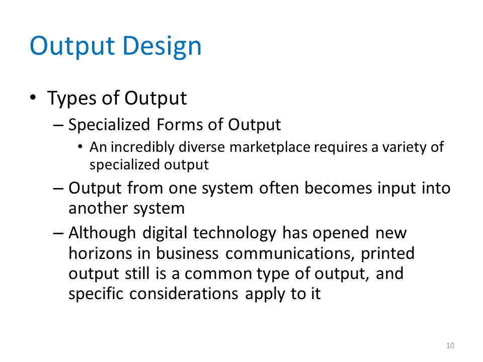 Output Design Types of Output – Specialized Forms of Output An incredibly diverse marketplace requires a variety of specialized output – Output from o