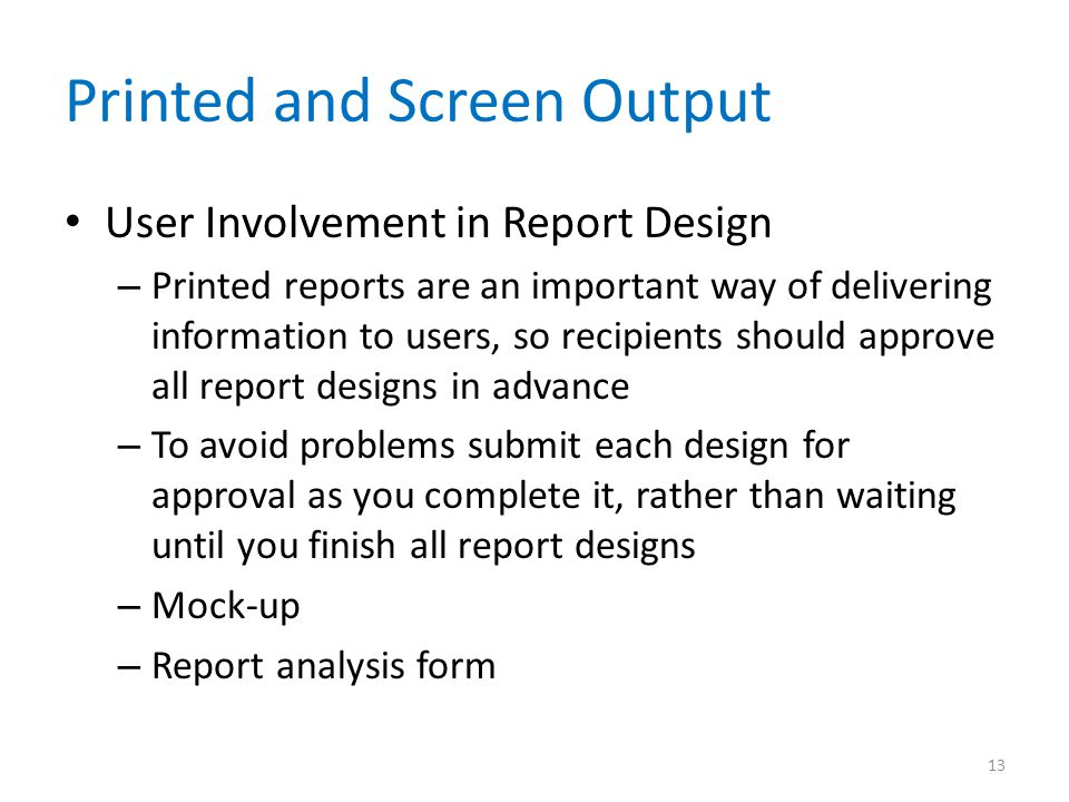 Printed and Screen Output User Involvement in Report Design – Printed reports are an important way of delivering information to users, so recipients s