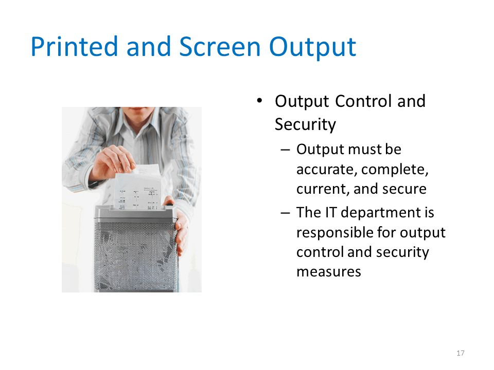 Printed and Screen Output Output Control and Security – Output must be accurate, complete, current, and secure – The IT department is responsible for