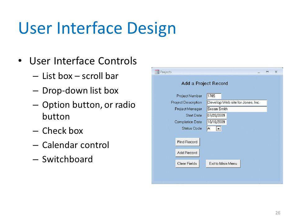 User Interface Design User Interface Controls – List box – scroll bar – Drop-down list box – Option button, or radio button – Check box – Calendar control – Switchboard 26