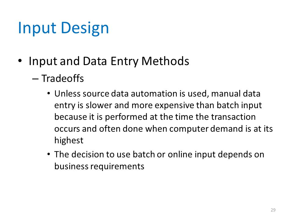 Input Design Input and Data Entry Methods – Tradeoffs Unless source data automation is used, manual data entry is slower and more expensive than batch