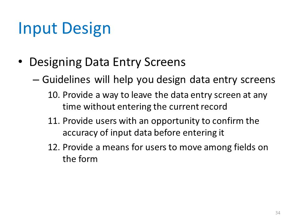 Input Design Designing Data Entry Screens – Guidelines will help you design data entry screens 10.Provide a way to leave the data entry screen at any