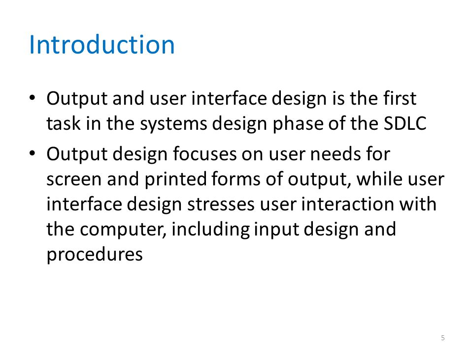 Introduction Output and user interface design is the first task in the systems design phase of the SDLC Output design focuses on user needs for screen