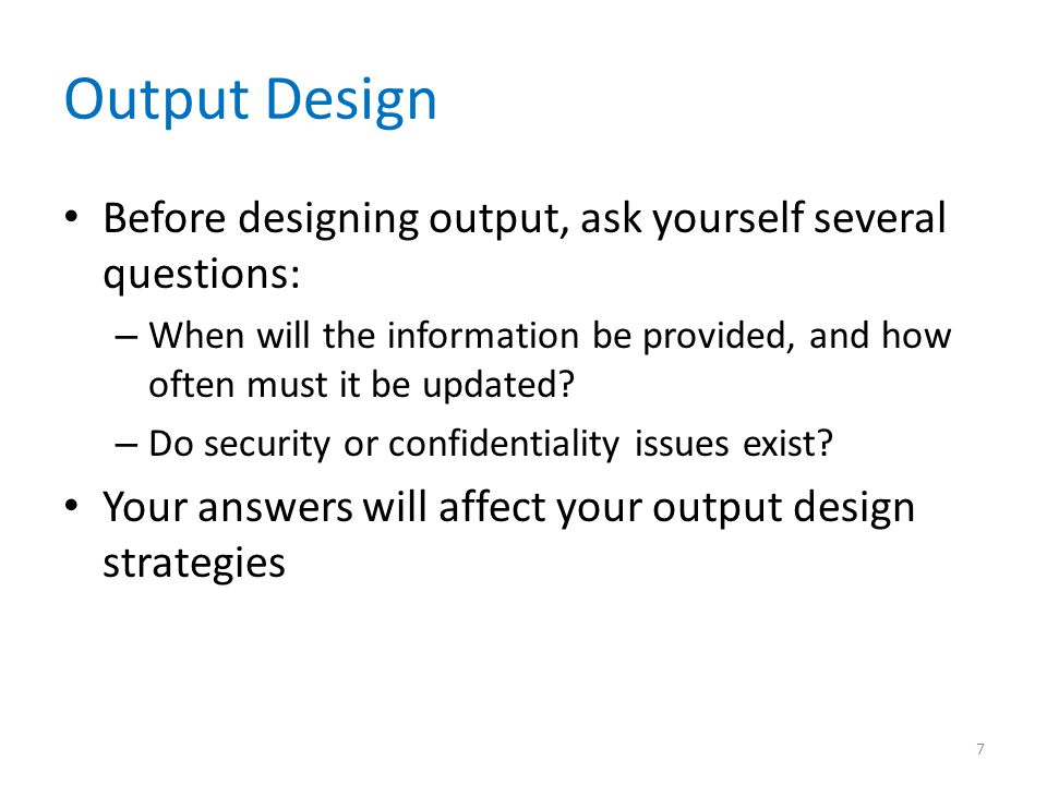 Output Design Before designing output, ask yourself several questions: – When will the information be provided, and how often must it be updated? – Do