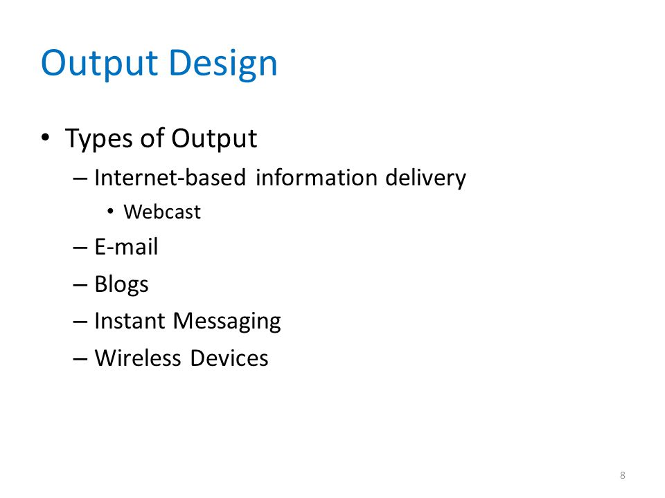 Output Design Types of Output – Internet-based information delivery Webcast – E-mail – Blogs – Instant Messaging – Wireless Devices 8