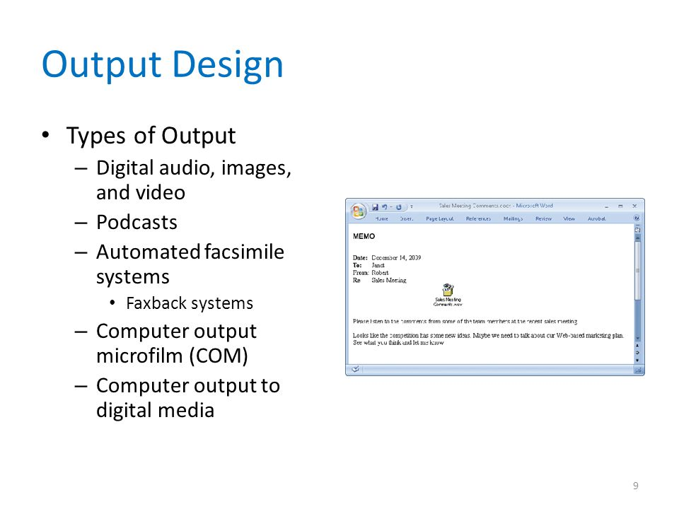 Output Design Types of Output – Digital audio, images, and video – Podcasts – Automated facsimile systems Faxback systems – Computer output microfilm