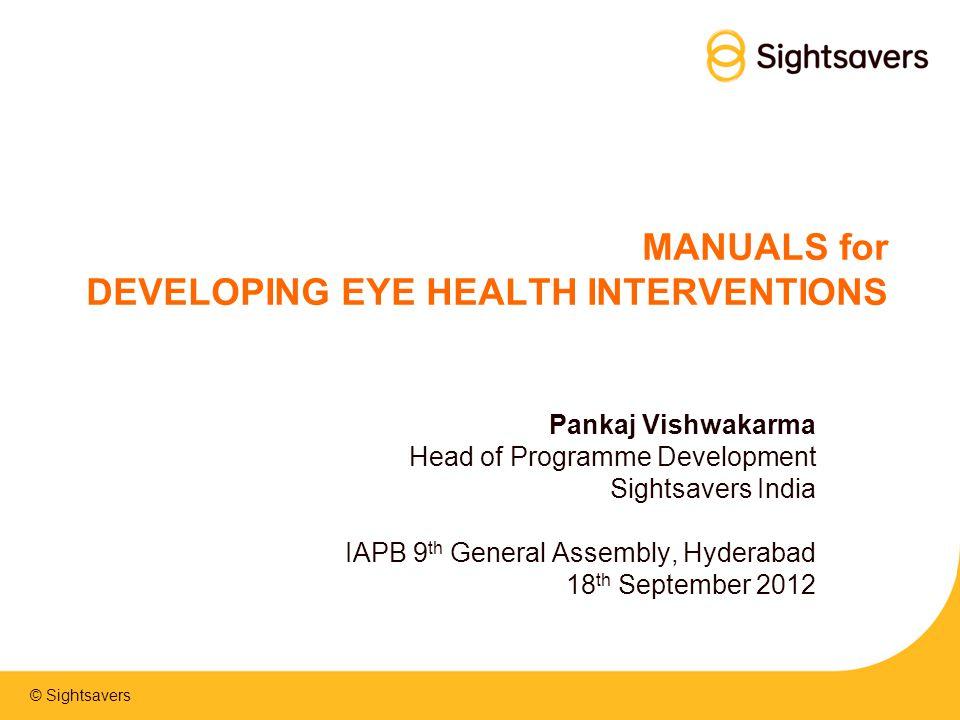 © Sightsavers MANUALS for DEVELOPING EYE HEALTH INTERVENTIONS Pankaj Vishwakarma Head of Programme Development Sightsavers India IAPB 9 th General Ass