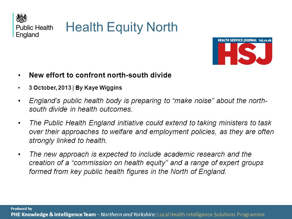 Produced by PHE Knowledge & Intelligence Team – Northern and Yorkshire: Local Health Intelligence Solutions Programme Health Equity North New effort to confront north-south divide 3 October, 2013 | By Kaye Wiggins England's public health body is preparing to make noise about the north- south divide in health outcomes.