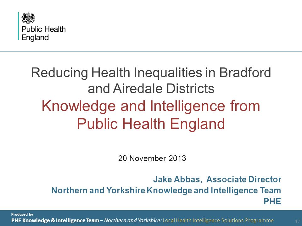 Produced by PHE Knowledge & Intelligence Team – Northern and Yorkshire: Local Health Intelligence Solutions Programme Reducing Health Inequalities in Bradford and Airedale Districts Knowledge and Intelligence from Public Health England 20 November 2013 Jake Abbas, Associate Director Northern and Yorkshire Knowledge and Intelligence Team PHE 17