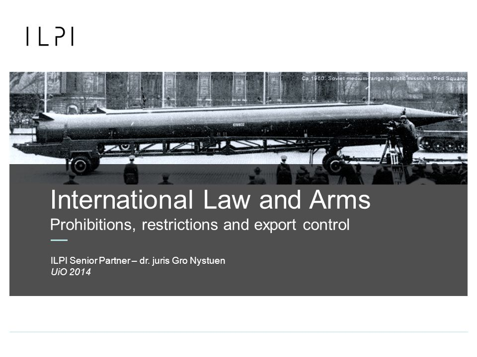 International Law and Arms Prohibitions, restrictions and export control UiO 2014 ILPI Senior Partner – dr.