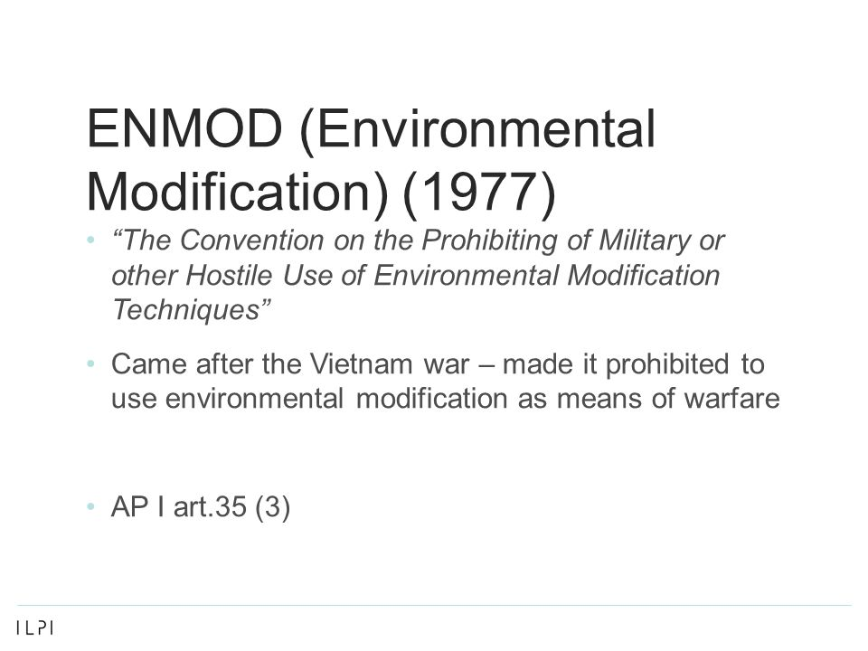 ENMOD (Environmental Modification) (1977) The Convention on the Prohibiting of Military or other Hostile Use of Environmental Modification Techniques Came after the Vietnam war – made it prohibited to use environmental modification as means of warfare AP I art.35 (3)