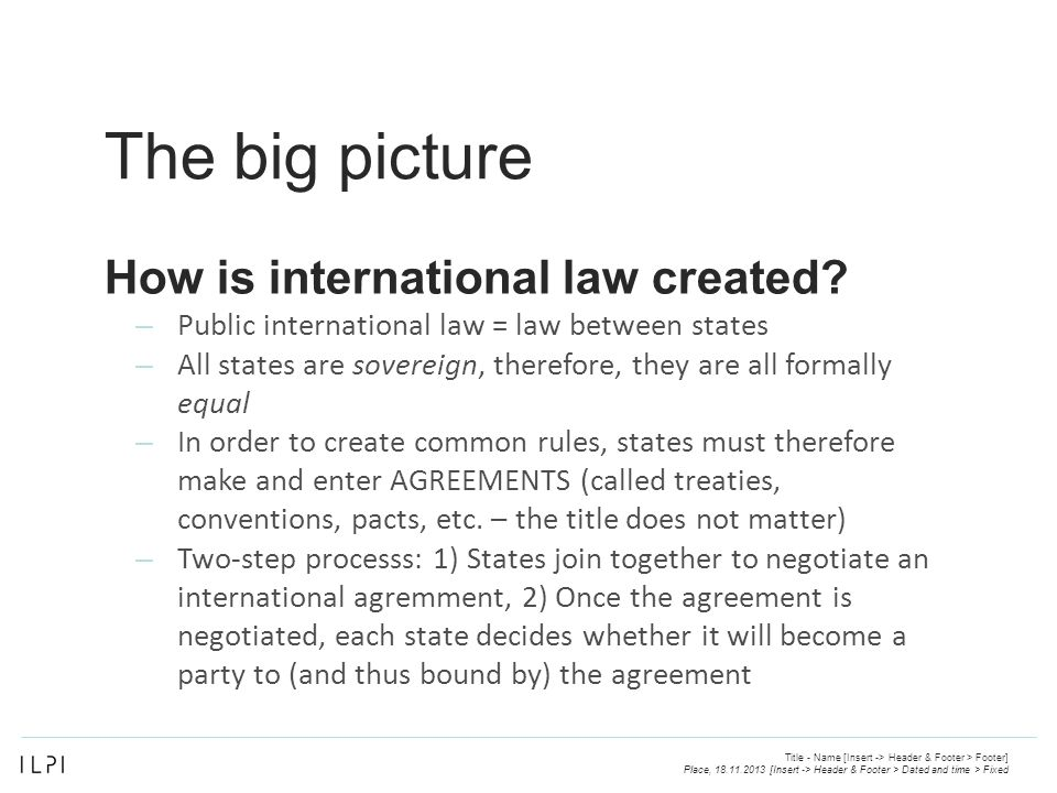 The big picture – Public international law = law between states – All states are sovereign, therefore, they are all formally equal – In order to create common rules, states must therefore make and enter AGREEMENTS (called treaties, conventions, pacts, etc.