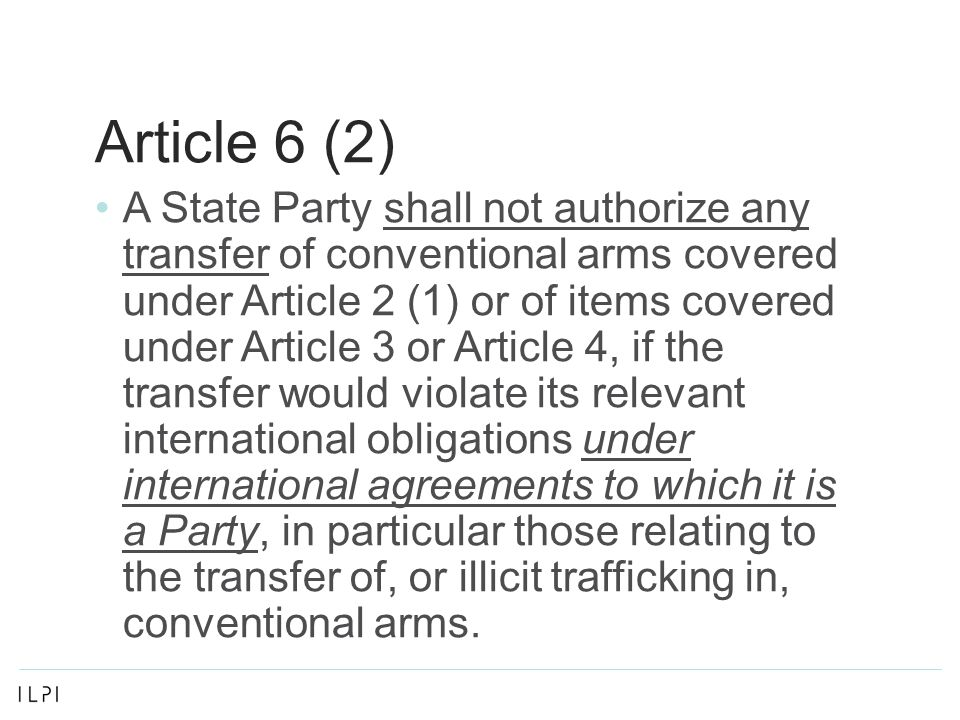 Article 6 (2) A State Party shall not authorize any transfer of conventional arms covered under Article 2 (1) or of items covered under Article 3 or Article 4, if the transfer would violate its relevant international obligations under international agreements to which it is a Party, in particular those relating to the transfer of, or illicit trafficking in, conventional arms.