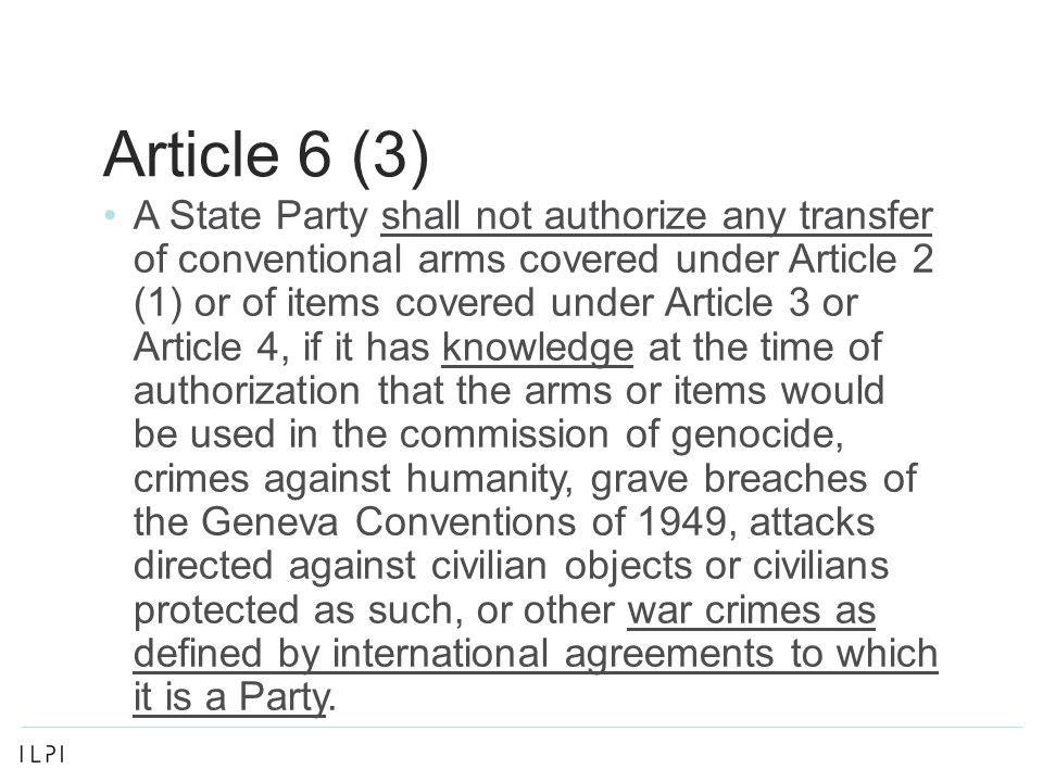 Article 6 (3) A State Party shall not authorize any transfer of conventional arms covered under Article 2 (1) or of items covered under Article 3 or Article 4, if it has knowledge at the time of authorization that the arms or items would be used in the commission of genocide, crimes against humanity, grave breaches of the Geneva Conventions of 1949, attacks directed against civilian objects or civilians protected as such, or other war crimes as defined by international agreements to which it is a Party.