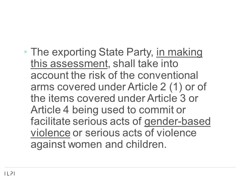The exporting State Party, in making this assessment, shall take into account the risk of the conventional arms covered under Article 2 (1) or of the items covered under Article 3 or Article 4 being used to commit or facilitate serious acts of gender-based violence or serious acts of violence against women and children.