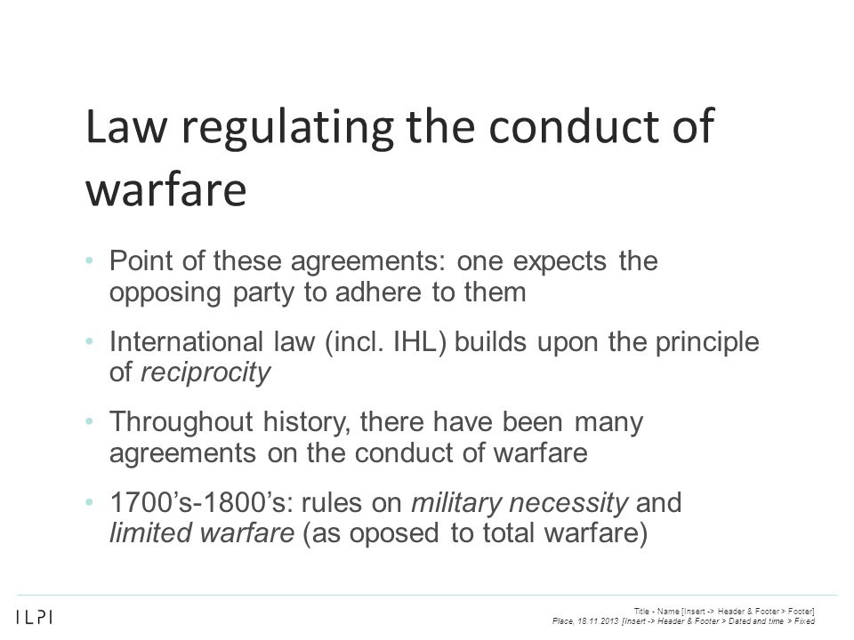 Law regulating the conduct of warfare Point of these agreements: one expects the opposing party to adhere to them International law (incl.