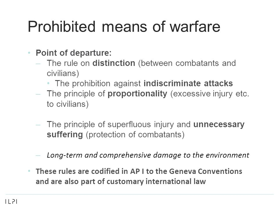 Prohibited means of warfare Point of departure: –The rule on distinction (between combatants and civilians) The prohibition against indiscriminate attacks –The principle of proportionality (excessive injury etc.