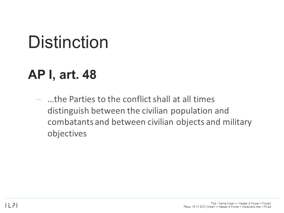 Distinction – …the Parties to the conflict shall at all times distinguish between the civilian population and combatants and between civilian objects and military objectives Place, 18.11.2013 [Insert -> Header & Footer > Dated and time > Fixed Title - Name [Insert -> Header & Footer > Footer] AP I, art.