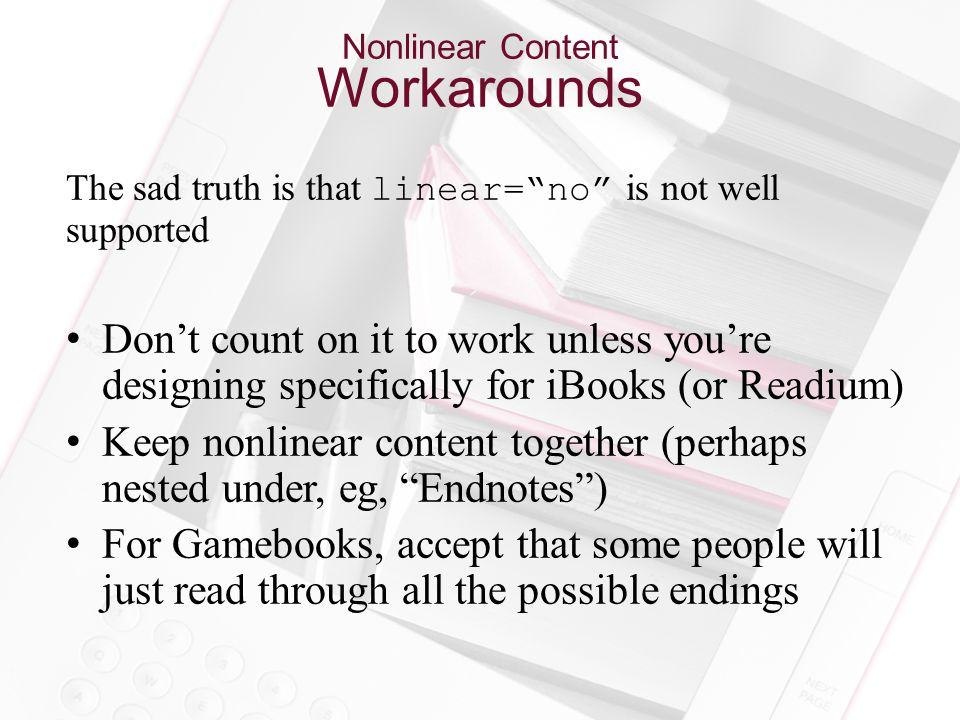 Nonlinear Content Workarounds The sad truth is that linear= no is not well supported Don't count on it to work unless you're designing specifically for iBooks (or Readium) Keep nonlinear content together (perhaps nested under, eg, Endnotes ) For Gamebooks, accept that some people will just read through all the possible endings