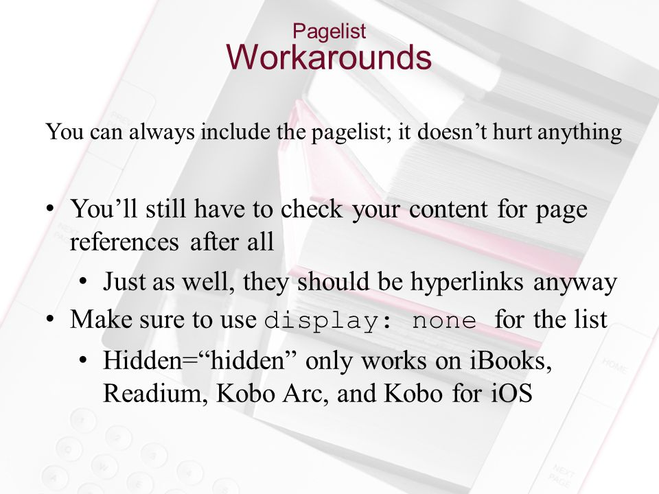 Pagelist Workarounds You can always include the pagelist; it doesn't hurt anything You'll still have to check your content for page references after all Just as well, they should be hyperlinks anyway Make sure to use display: none for the list Hidden= hidden only works on iBooks, Readium, Kobo Arc, and Kobo for iOS
