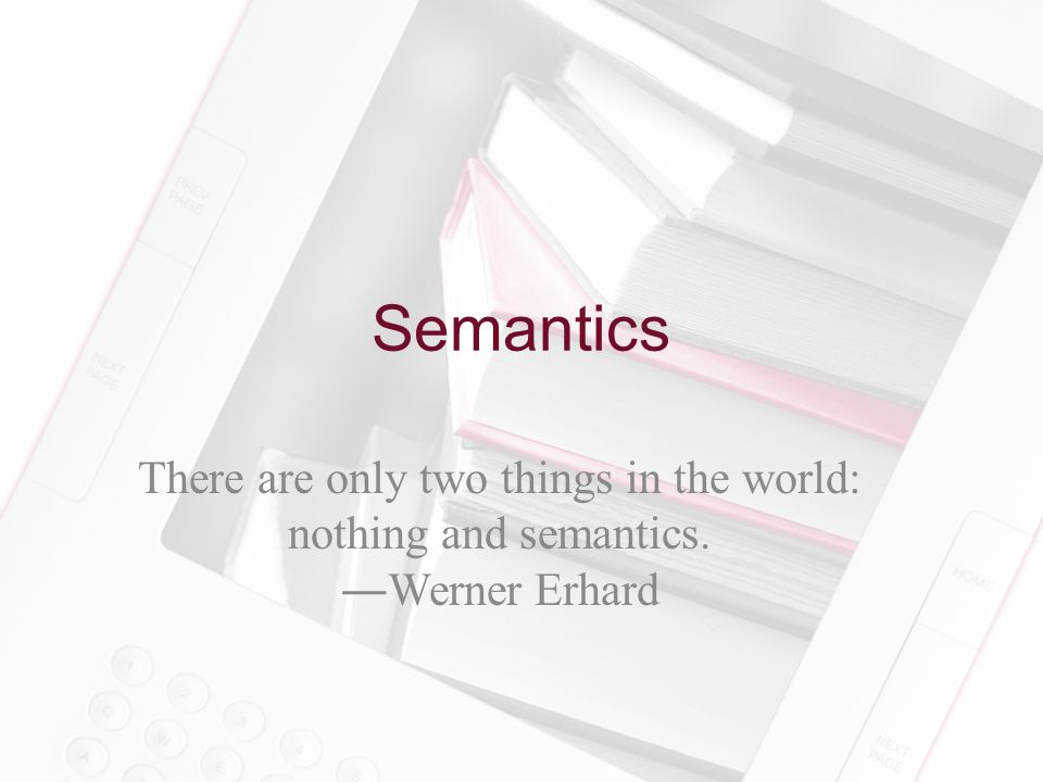 Semantics There are only two things in the world: nothing and semantics. ―Werner Erhard
