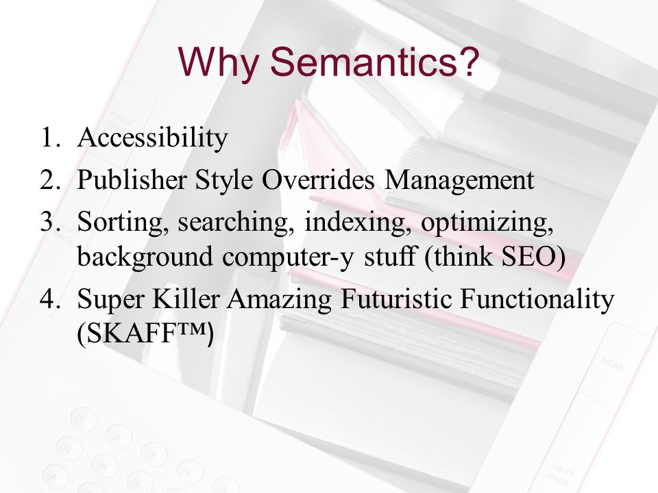 Why Semantics? 1.Accessibility 2.Publisher Style Overrides Management 3.Sorting, searching, indexing, optimizing, background computer-y stuff (think S