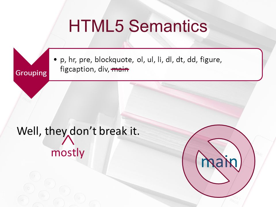 HTML5 Semantics Grouping p, hr, pre, blockquote, ol, ul, li, dl, dt, dd, figure, figcaption, div, main Well, they don't break it.
