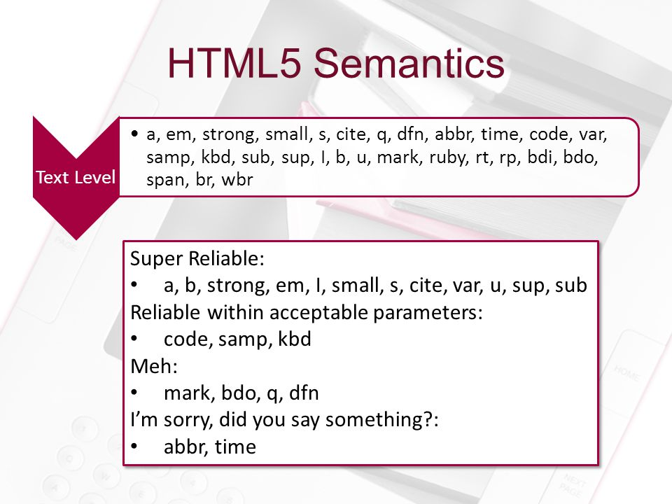 HTML5 Semantics Text Level a, em, strong, small, s, cite, q, dfn, abbr, time, code, var, samp, kbd, sub, sup, I, b, u, mark, ruby, rt, rp, bdi, bdo, span, br, wbr Super Reliable: a, b, strong, em, I, small, s, cite, var, u, sup, sub Reliable within acceptable parameters: code, samp, kbd Meh: mark, bdo, q, dfn I'm sorry, did you say something?: abbr, time Super Reliable: a, b, strong, em, I, small, s, cite, var, u, sup, sub Reliable within acceptable parameters: code, samp, kbd Meh: mark, bdo, q, dfn I'm sorry, did you say something?: abbr, time