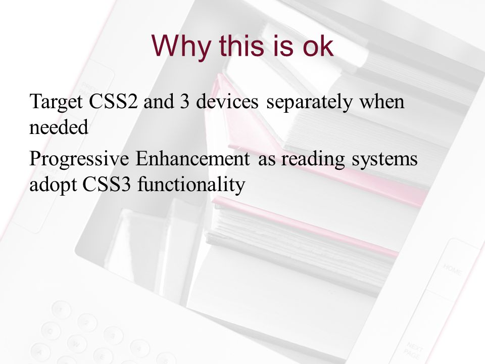 Why this is ok Target CSS2 and 3 devices separately when needed Progressive Enhancement as reading systems adopt CSS3 functionality