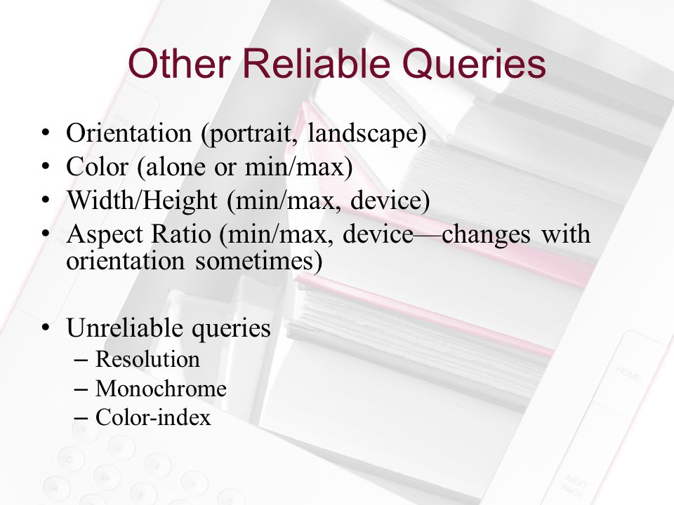 Other Reliable Queries Orientation (portrait, landscape) Color (alone or min/max) Width/Height (min/max, device) Aspect Ratio (min/max, device—changes with orientation sometimes) Unreliable queries –Resolution –Monochrome –Color-index