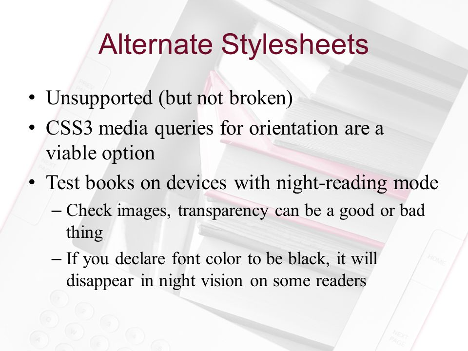 Alternate Stylesheets Unsupported (but not broken) CSS3 media queries for orientation are a viable option Test books on devices with night-reading mode –Check images, transparency can be a good or bad thing –If you declare font color to be black, it will disappear in night vision on some readers