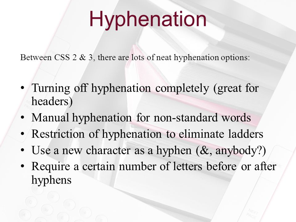 Hyphenation Between CSS 2 & 3, there are lots of neat hyphenation options: Turning off hyphenation completely (great for headers) Manual hyphenation for non-standard words Restriction of hyphenation to eliminate ladders Use a new character as a hyphen (&, anybody?) Require a certain number of letters before or after hyphens