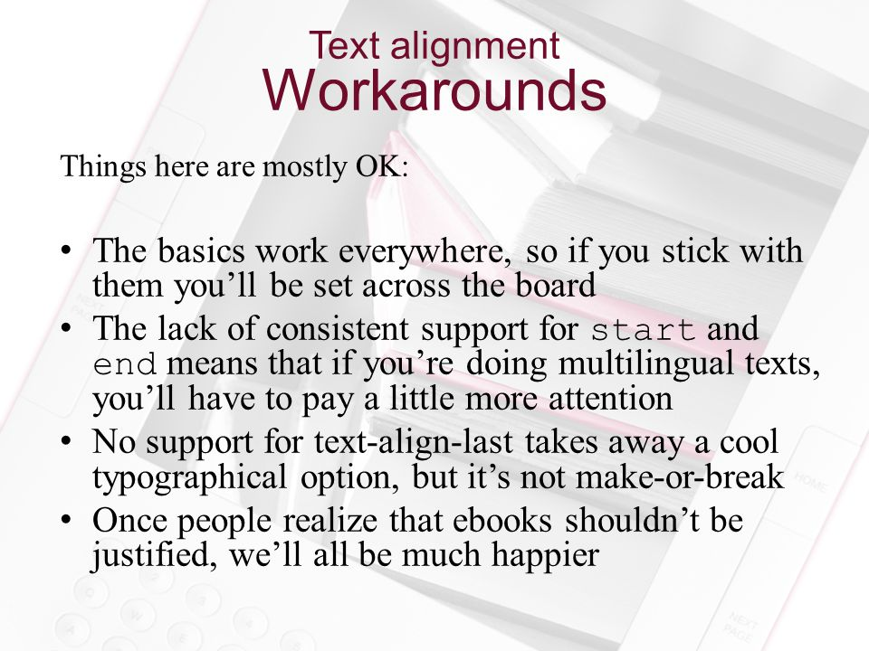 Text alignment Workarounds Things here are mostly OK: The basics work everywhere, so if you stick with them you'll be set across the board The lack of consistent support for start and end means that if you're doing multilingual texts, you'll have to pay a little more attention No support for text-align-last takes away a cool typographical option, but it's not make-or-break Once people realize that ebooks shouldn't be justified, we'll all be much happier