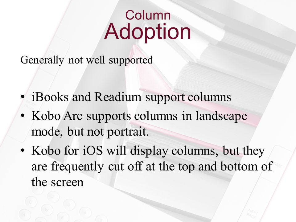 Column Adoption Generally not well supported iBooks and Readium support columns Kobo Arc supports columns in landscape mode, but not portrait.