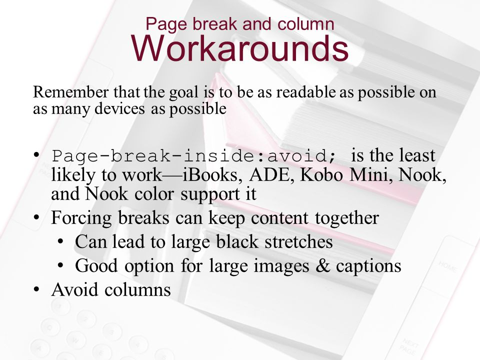 Page break and column Workarounds Remember that the goal is to be as readable as possible on as many devices as possible Page-break-inside:avoid; is the least likely to work—iBooks, ADE, Kobo Mini, Nook, and Nook color support it Forcing breaks can keep content together Can lead to large black stretches Good option for large images & captions Avoid columns