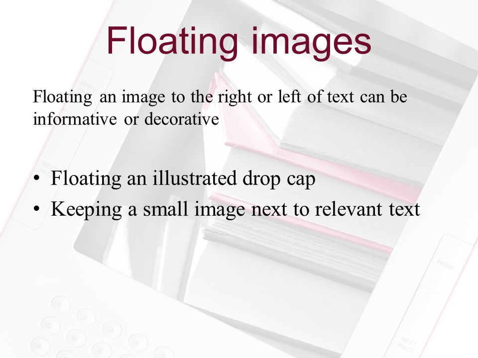 Floating images Floating an image to the right or left of text can be informative or decorative Floating an illustrated drop cap Keeping a small image