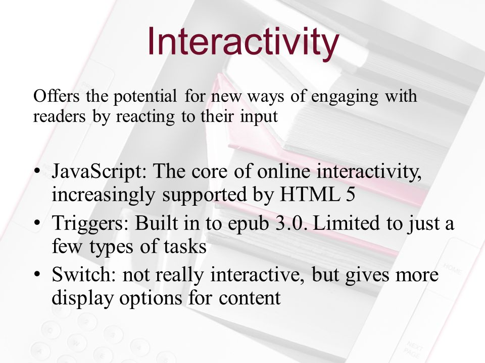 Interactivity Offers the potential for new ways of engaging with readers by reacting to their input JavaScript: The core of online interactivity, increasingly supported by HTML 5 Triggers: Built in to epub 3.0.