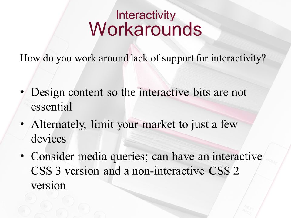 Interactivity Workarounds How do you work around lack of support for interactivity.