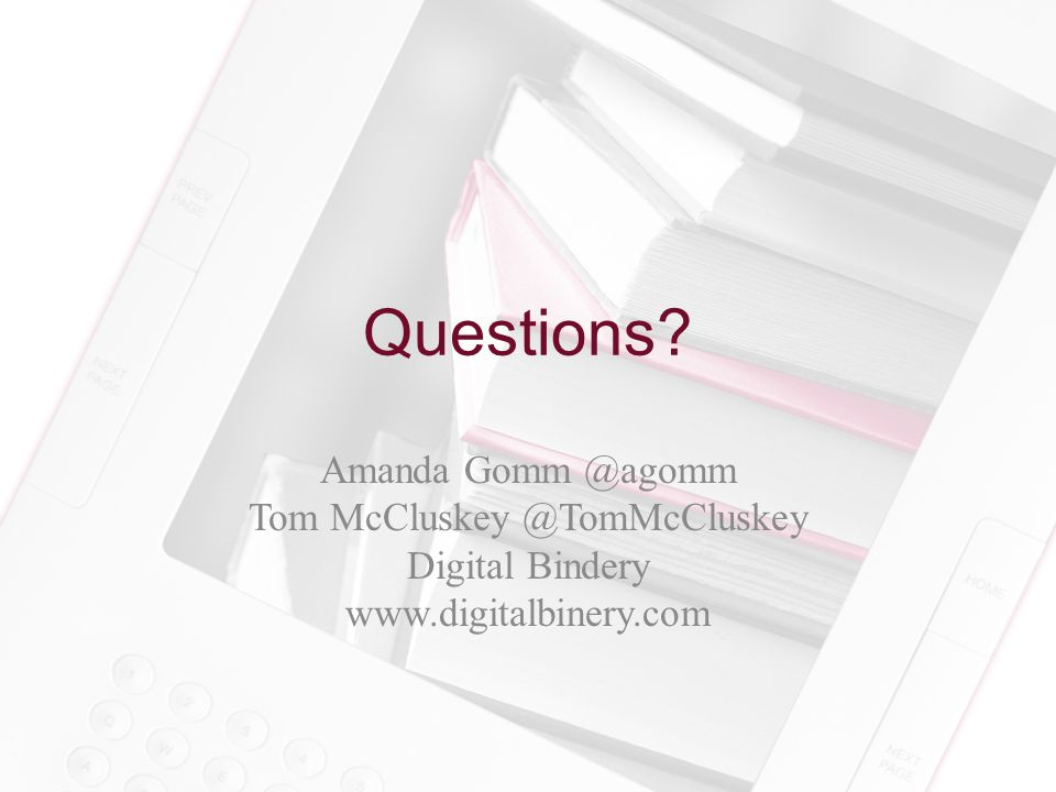 Questions? Amanda Gomm @agomm Tom McCluskey @TomMcCluskey Digital Bindery www.digitalbinery.com