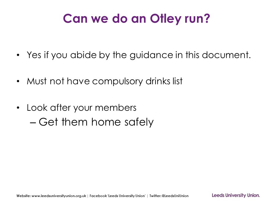 Website: www.leedsuniversityunion.org.uk | Facebook 'Leeds University Union' | Twitter: @LeedsUniUnion Can we do an Otley run? Yes if you abide by the