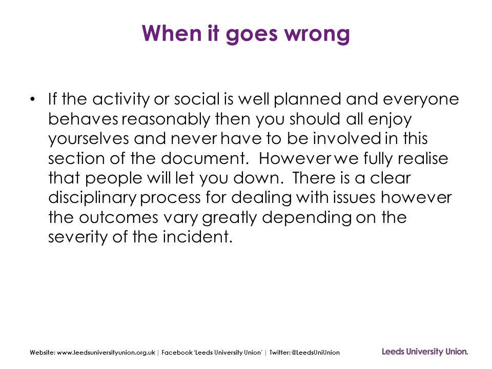 Website: www.leedsuniversityunion.org.uk | Facebook 'Leeds University Union' | Twitter: @LeedsUniUnion When it goes wrong If the activity or social is well planned and everyone behaves reasonably then you should all enjoy yourselves and never have to be involved in this section of the document.