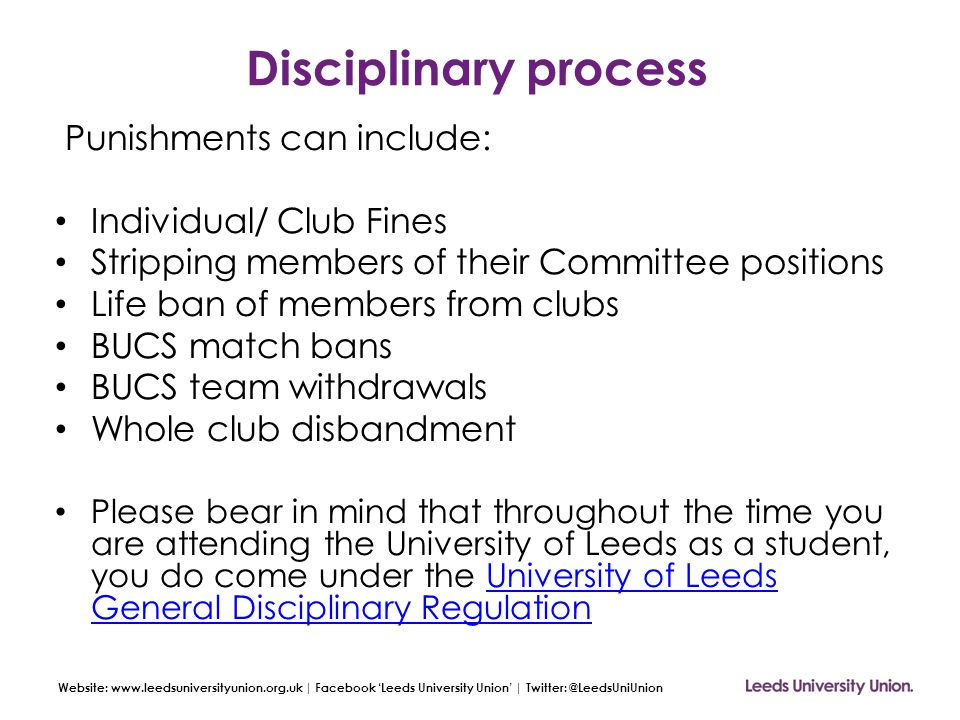 Website: www.leedsuniversityunion.org.uk | Facebook 'Leeds University Union' | Twitter: @LeedsUniUnion Disciplinary process Punishments can include: Individual/ Club Fines Stripping members of their Committee positions Life ban of members from clubs BUCS match bans BUCS team withdrawals Whole club disbandment Please bear in mind that throughout the time you are attending the University of Leeds as a student, you do come under the University of Leeds General Disciplinary RegulationUniversity of Leeds General Disciplinary Regulation