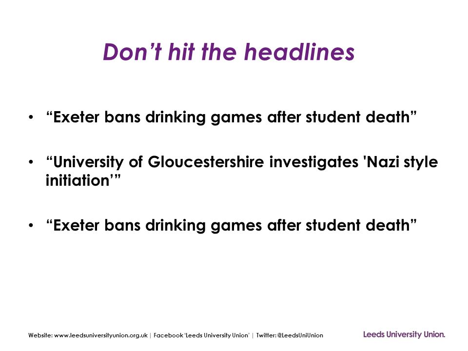 Website: www.leedsuniversityunion.org.uk | Facebook 'Leeds University Union' | Twitter: @LeedsUniUnion Don't hit the headlines Exeter bans drinking games after student death University of Gloucestershire investigates Nazi style initiation' Exeter bans drinking games after student death