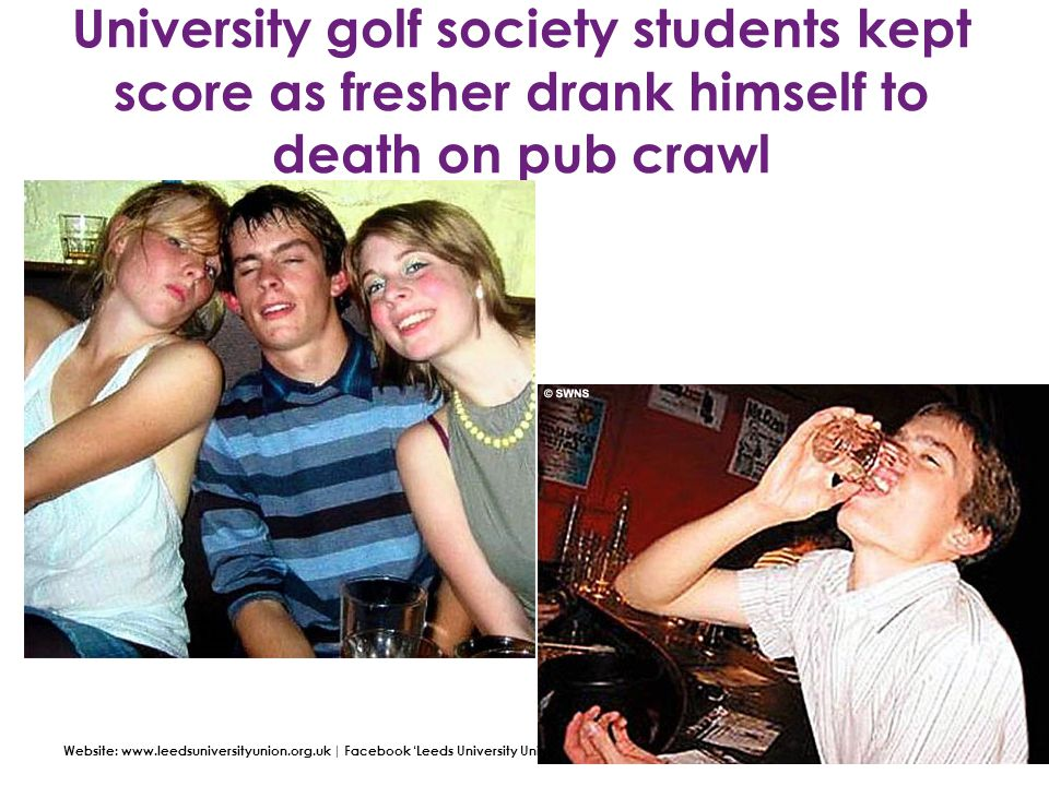 Website: www.leedsuniversityunion.org.uk | Facebook 'Leeds University Union' | Twitter: @LeedsUniUnion University golf society students kept score as fresher drank himself to death on pub crawl
