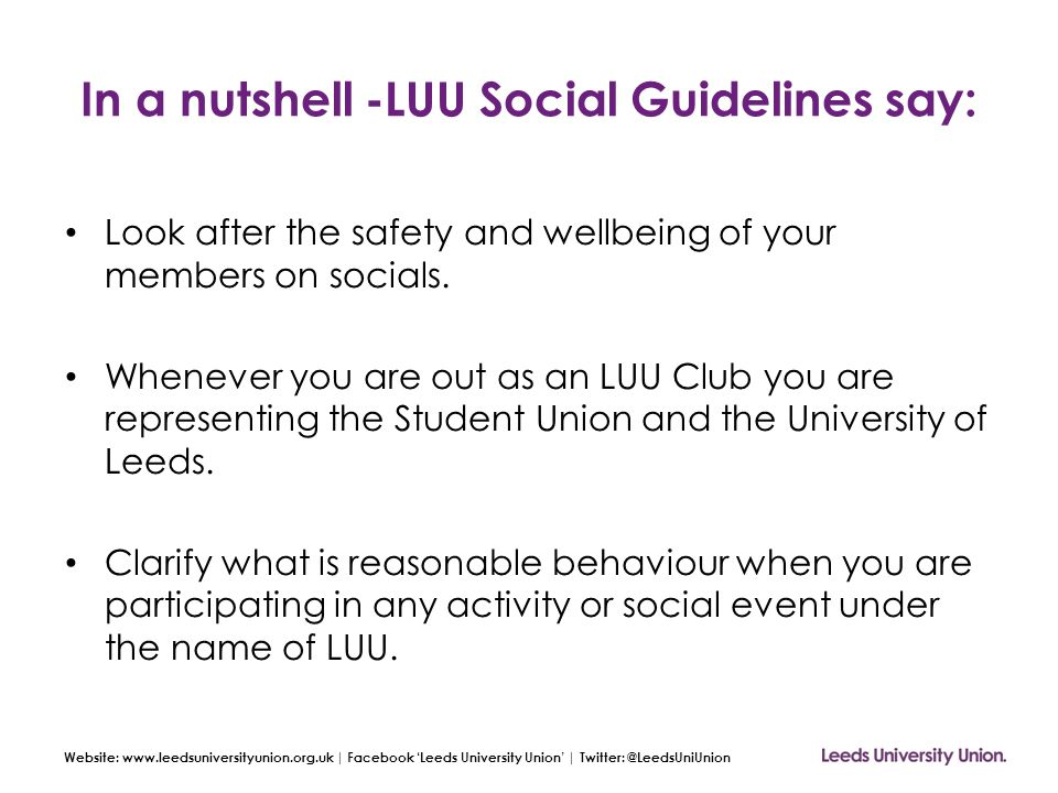 Website: www.leedsuniversityunion.org.uk | Facebook 'Leeds University Union' | Twitter: @LeedsUniUnion In a nutshell -LUU Social Guidelines say: Look after the safety and wellbeing of your members on socials.