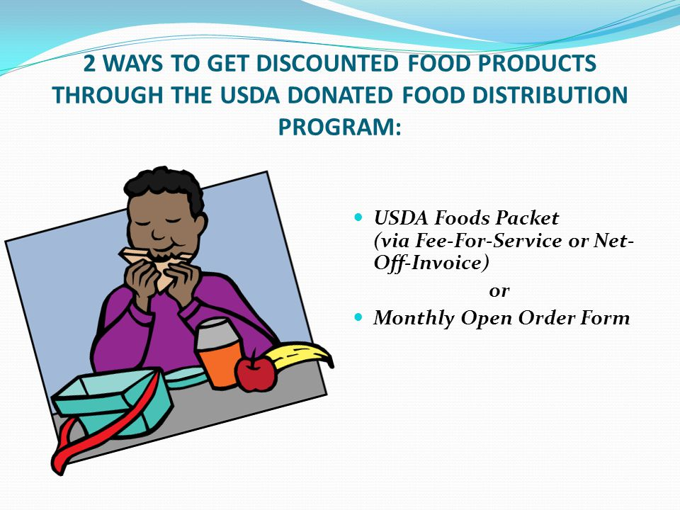 2 WAYS TO GET DISCOUNTED FOOD PRODUCTS THROUGH THE USDA DONATED FOOD DISTRIBUTION PROGRAM: USDA Foods Packet (via Fee-For-Service or Net- Off-Invoice) or Monthly Open Order Form