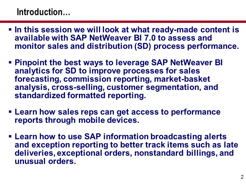 2  In this session we will look at what ready-made content is available with SAP NetWeaver BI 7.0 to assess and monitor sales and distribution (SD) p